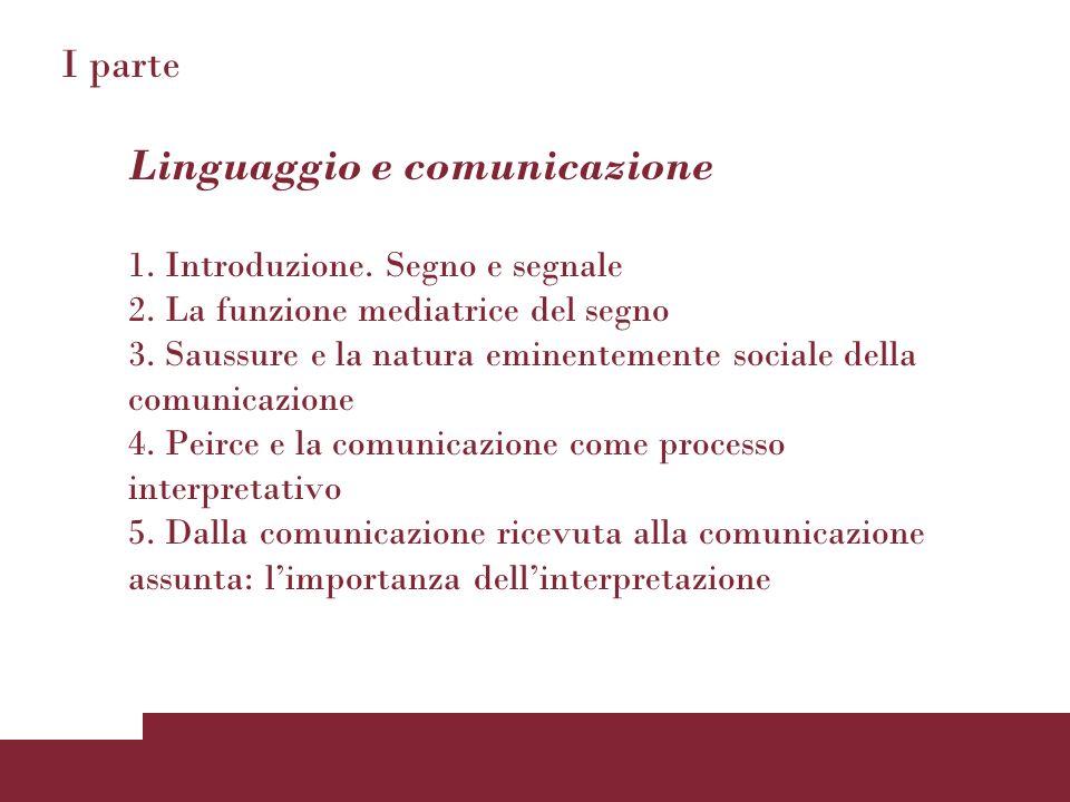 I parte Linguaggio e comunicazione 1. Introduzione. Segno e segnale 2. La funzione mediatrice del segno 3. Saussure e la natura eminentemente sociale
