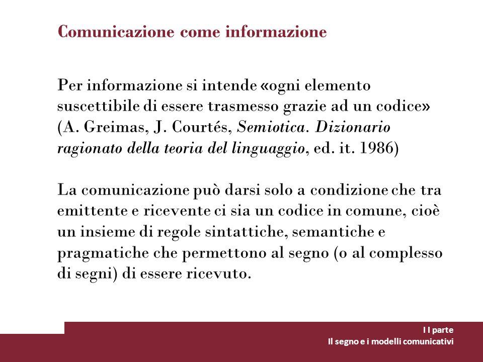 Comunicazione come informazione Per informazione si intende «ogni elemento suscettibile di essere trasmesso grazie ad un codice» (A. Greimas, J. Court