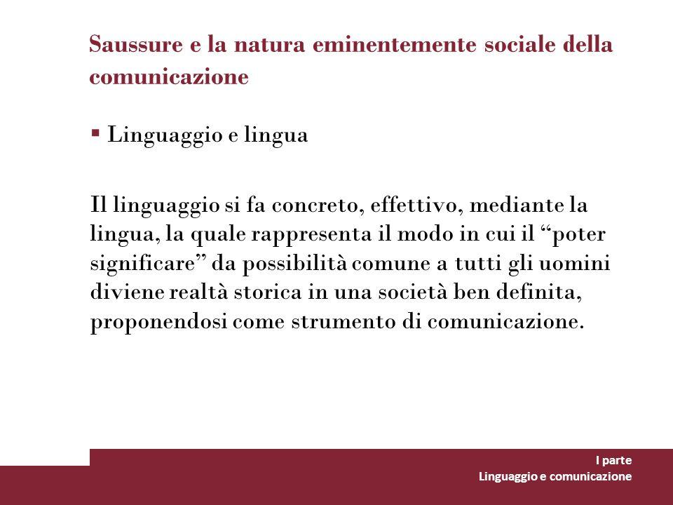 Saussure e la natura eminentemente sociale della comunicazione Linguaggio e lingua Il linguaggio si fa concreto, effettivo, mediante la lingua, la qua