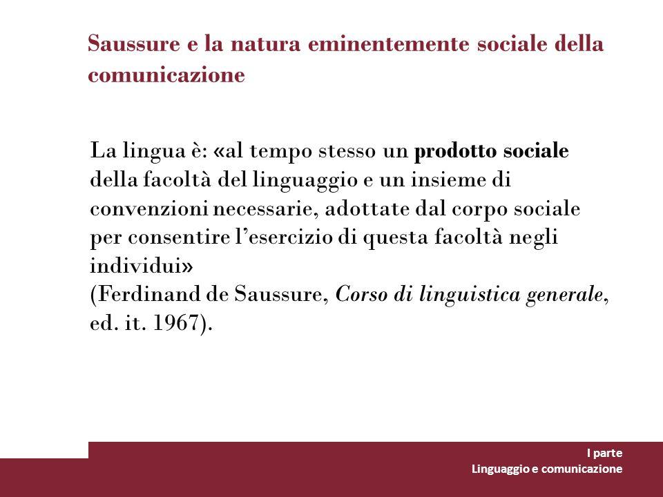Saussure e la natura eminentemente sociale della comunicazione I parte Linguaggio e comunicazione La lingua è: «al tempo stesso un prodotto sociale de