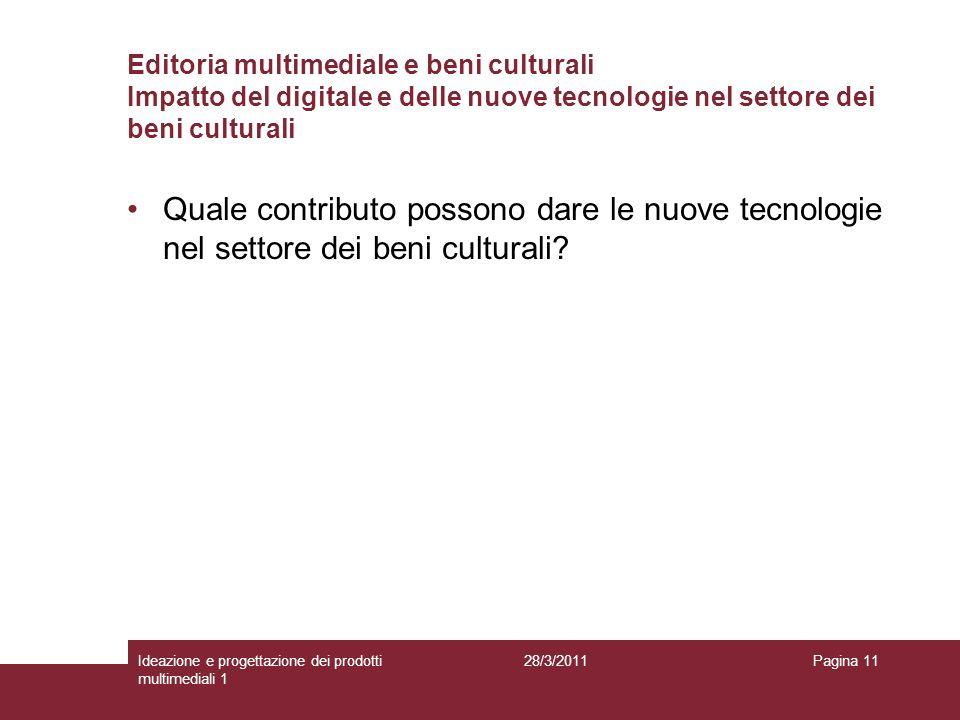 28/3/2011Ideazione e progettazione dei prodotti multimediali 1 Pagina 11 Editoria multimediale e beni culturali Impatto del digitale e delle nuove tec