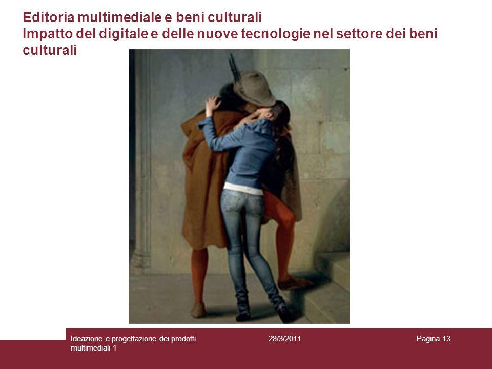 28/3/2011Ideazione e progettazione dei prodotti multimediali 1 Pagina 13 Editoria multimediale e beni culturali Impatto del digitale e delle nuove tec