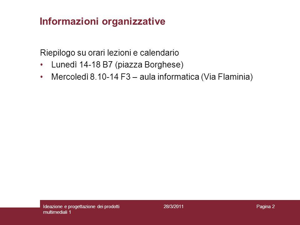 28/3/2011Ideazione e progettazione dei prodotti multimediali 1 Pagina 2 Informazioni organizzative Riepilogo su orari lezioni e calendario Lunedì 14-1