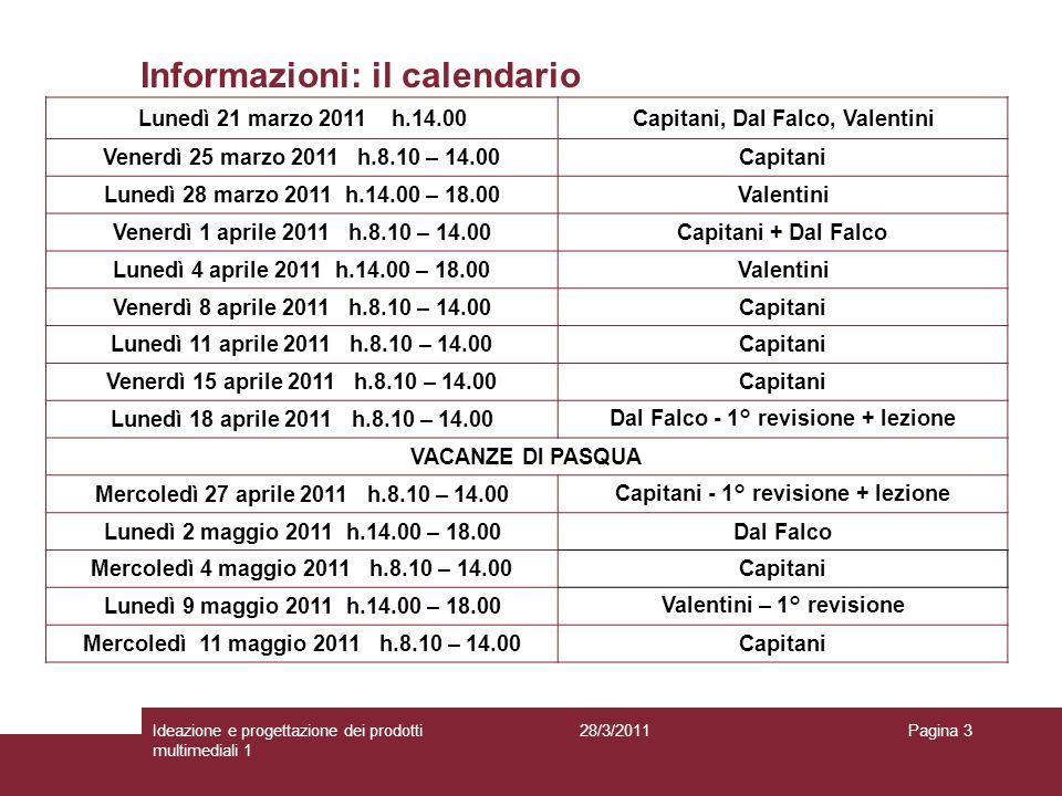 28/3/2011Ideazione e progettazione dei prodotti multimediali 1 Pagina 3 Informazioni: il calendario Lunedì 21 marzo 2011 h.14.00Capitani, Dal Falco, V