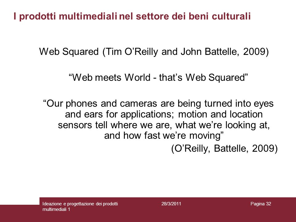 28/3/2011Ideazione e progettazione dei prodotti multimediali 1 Pagina 32 Web Squared (Tim OReilly and John Battelle, 2009) Web meets World - thats Web