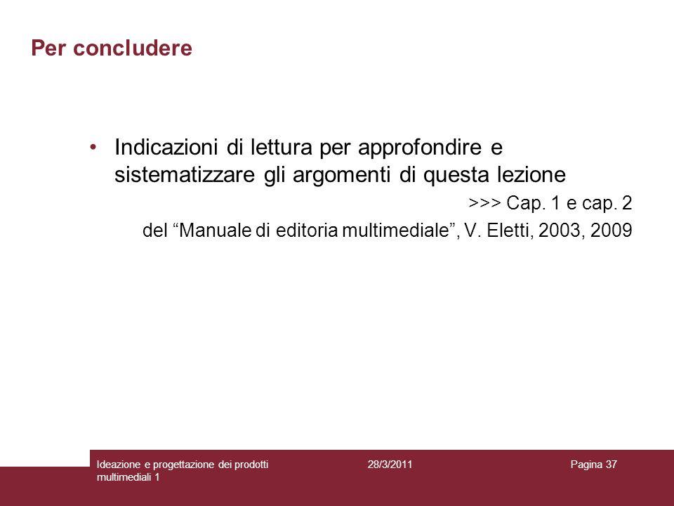 28/3/2011Ideazione e progettazione dei prodotti multimediali 1 Pagina 37 Per concludere Indicazioni di lettura per approfondire e sistematizzare gli a