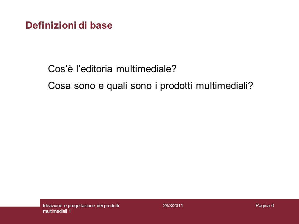 28/3/2011Ideazione e progettazione dei prodotti multimediali 1 Pagina 6 Definizioni di base Cosè leditoria multimediale? Cosa sono e quali sono i prod