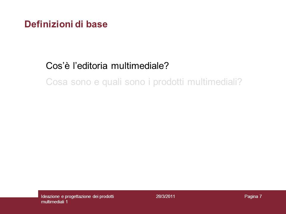 28/3/2011Ideazione e progettazione dei prodotti multimediali 1 Pagina 7 Definizioni di base Cosè leditoria multimediale? Cosa sono e quali sono i prod
