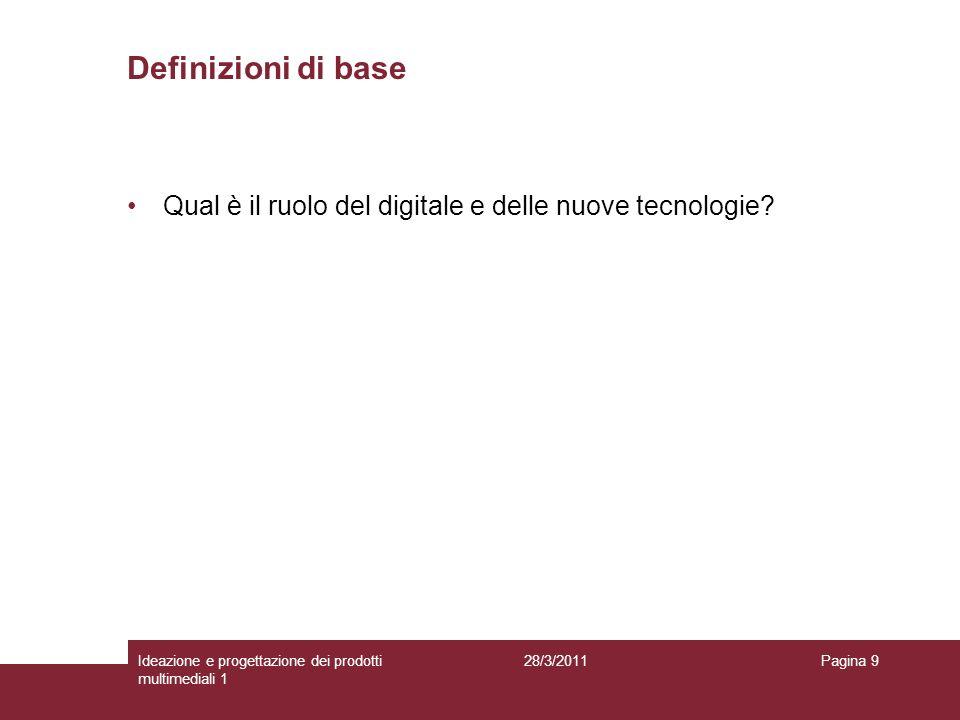 28/3/2011Ideazione e progettazione dei prodotti multimediali 1 Pagina 9 Qual è il ruolo del digitale e delle nuove tecnologie? Definizioni di base