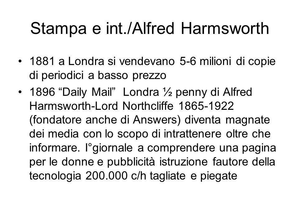 Stampa e int./Alfred Harmsworth 1881 a Londra si vendevano 5-6 milioni di copie di periodici a basso prezzo 1896 Daily Mail Londra ½ penny di Alfred Harmsworth-Lord Northcliffe 1865-1922 (fondatore anche di Answers) diventa magnate dei media con lo scopo di intrattenere oltre che informare.