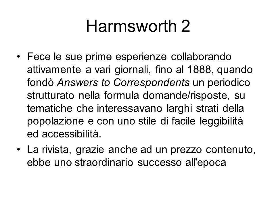 Harmsworth 2 Fece le sue prime esperienze collaborando attivamente a vari giornali, fino al 1888, quando fondò Answers to Correspondents un periodico strutturato nella formula domande/risposte, su tematiche che interessavano larghi strati della popolazione e con uno stile di facile leggibilità ed accessibilità.