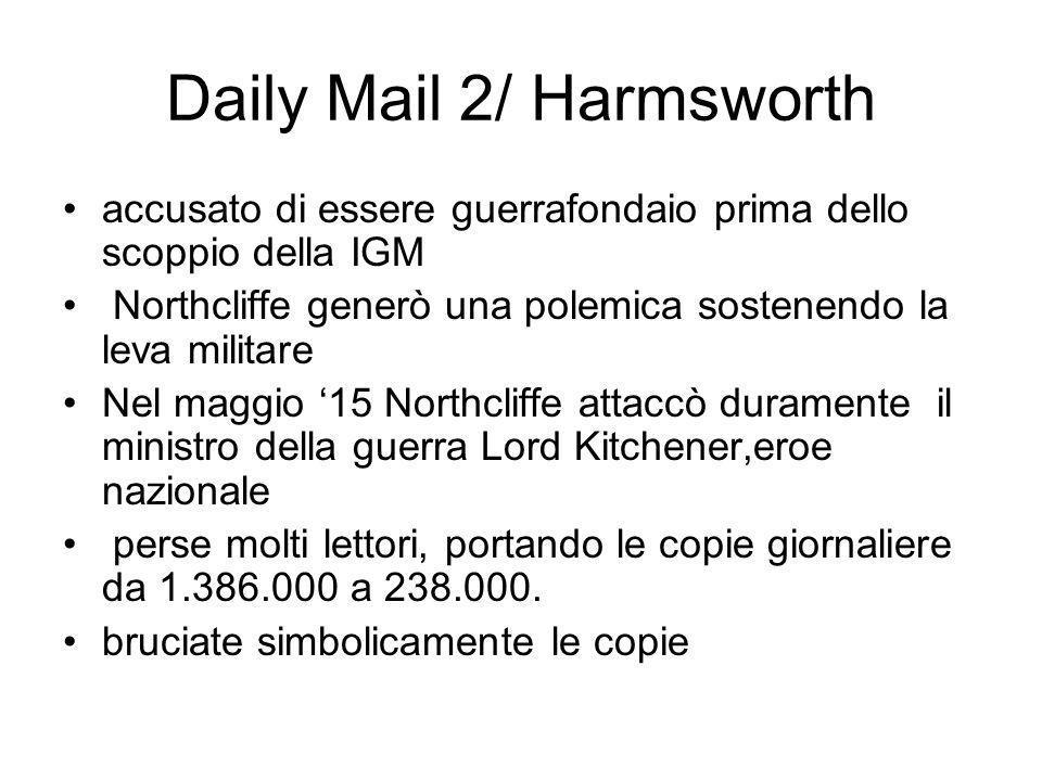 Daily Mail 2/ Harmsworth accusato di essere guerrafondaio prima dello scoppio della IGM Northcliffe generò una polemica sostenendo la leva militare Nel maggio 15 Northcliffe attaccò duramente il ministro della guerra Lord Kitchener,eroe nazionale perse molti lettori, portando le copie giornaliere da 1.386.000 a 238.000.