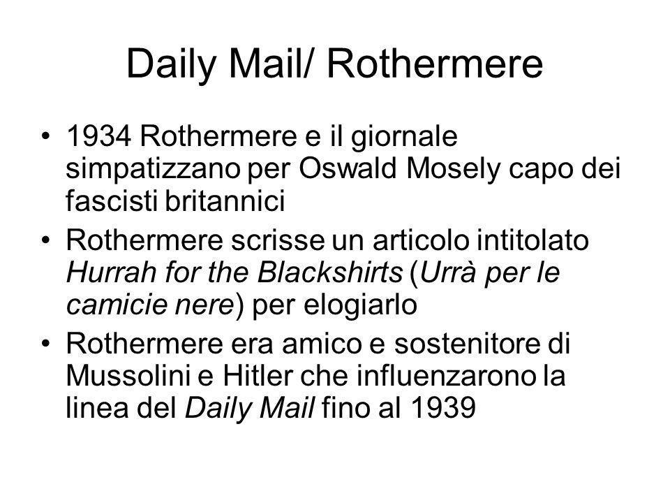 Daily Mail/ Rothermere 1934 Rothermere e il giornale simpatizzano per Oswald Mosely capo dei fascisti britannici Rothermere scrisse un articolo intitolato Hurrah for the Blackshirts (Urrà per le camicie nere) per elogiarlo Rothermere era amico e sostenitore di Mussolini e Hitler che influenzarono la linea del Daily Mail fino al 1939