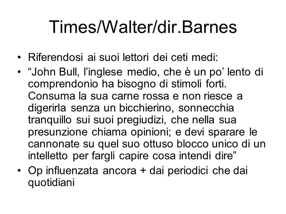 Times/Walter/dir.Barnes Riferendosi ai suoi lettori dei ceti medi: John Bull, linglese medio, che è un po lento di comprendonio ha bisogno di stimoli forti.