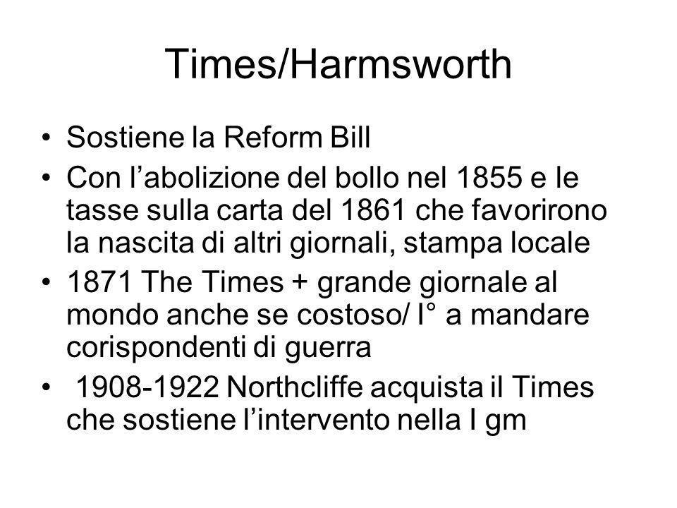 Times/Harmsworth Sostiene la Reform Bill Con labolizione del bollo nel 1855 e le tasse sulla carta del 1861 che favorirono la nascita di altri giornali, stampa locale 1871 The Times + grande giornale al mondo anche se costoso/ I° a mandare corispondenti di guerra 1908-1922 Northcliffe acquista il Times che sostiene lintervento nella I gm