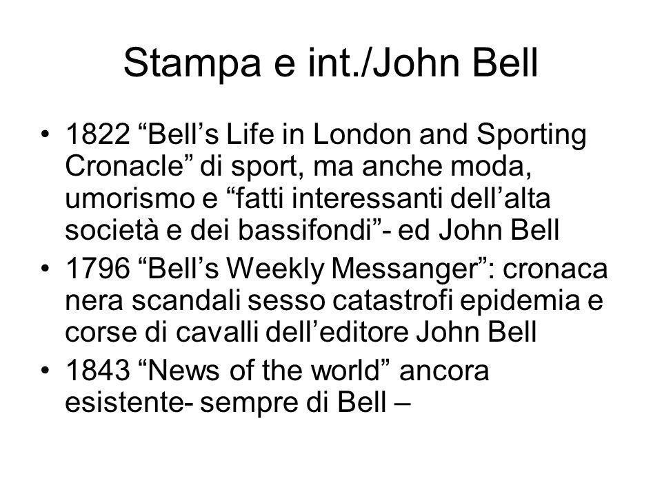 Stampa e int./John Bell 1822 Bells Life in London and Sporting Cronacle di sport, ma anche moda, umorismo e fatti interessanti dellalta società e dei bassifondi- ed John Bell 1796 Bells Weekly Messanger: cronaca nera scandali sesso catastrofi epidemia e corse di cavalli delleditore John Bell 1843 News of the world ancora esistente- sempre di Bell –