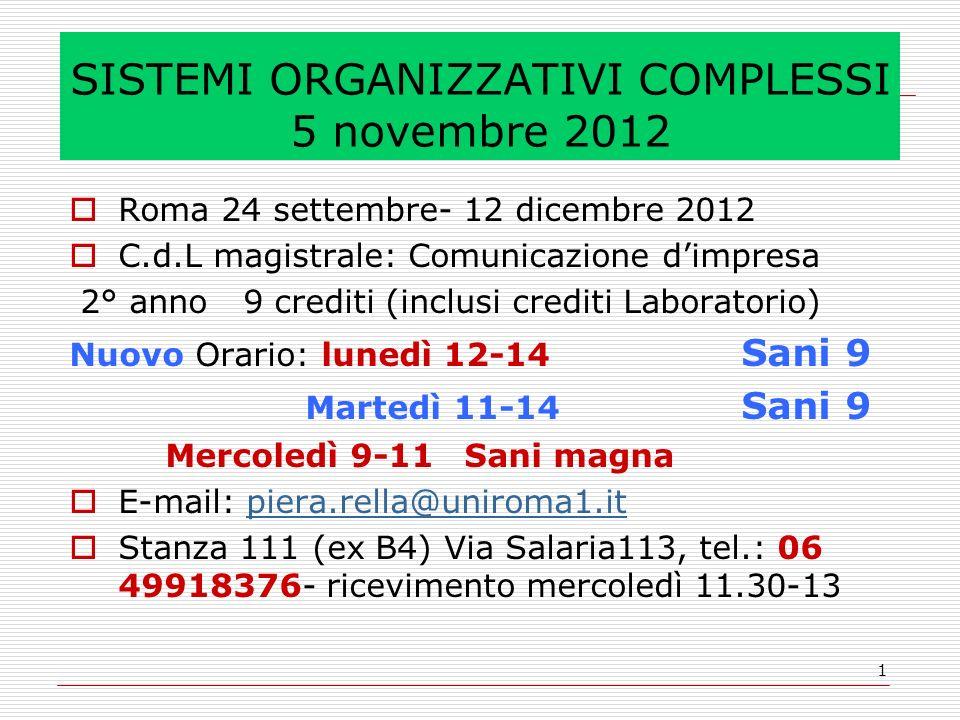 1 SISTEMI ORGANIZZATIVI COMPLESSI 5 novembre 2012 Roma 24 settembre- 12 dicembre 2012 C.d.L magistrale: Comunicazione dimpresa 2° anno 9 crediti (inclusi crediti Laboratorio) Nuovo Orario: lunedì 12-14 Sani 9 Martedì 11-14 Sani 9 Mercoledì 9-11 Sani magna E-mail: piera.rella@uniroma1.itpiera.rella@uniroma1.it Stanza 111 (ex B4) Via Salaria113, tel.: 06 49918376- ricevimento mercoledì 11.30-13