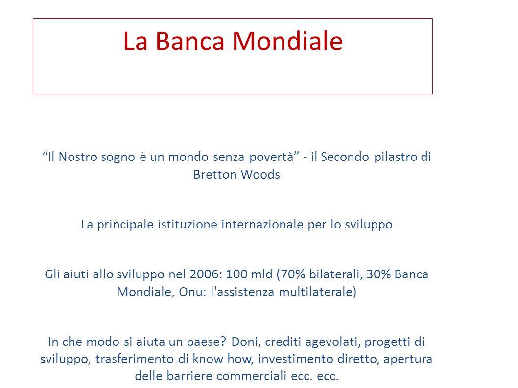 La Banca Mondiale E composta da 5 istituzioni (g li azionisti sono i soci donatori): le prime due impiegano 10 mila ca.