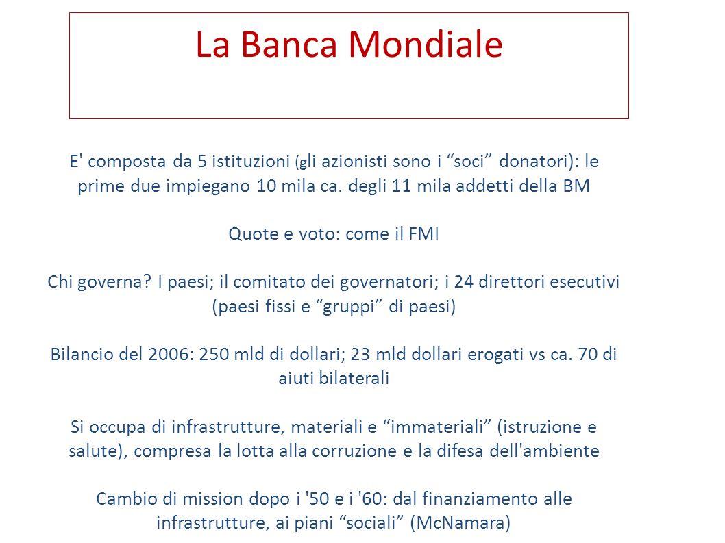 La Banca Mondiale E' composta da 5 istituzioni (g li azionisti sono i soci donatori): le prime due impiegano 10 mila ca. degli 11 mila addetti della B