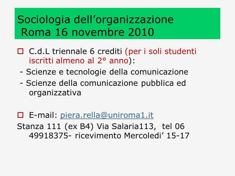 Sociologia dellorganizzazione Roma 16 novembre 2010 C.d.L triennale 6 crediti (per i soli studenti iscritti almeno al 2° anno): - Scienze e tecnologie della comunicazione - Scienze della comunicazione pubblica ed organizzativa E-mail: piera.rella@uniroma1.itpiera.rella@uniroma1.it Stanza 111 (ex B4) Via Salaria113, tel 06 49918375- ricevimento Mercoledi 15-17