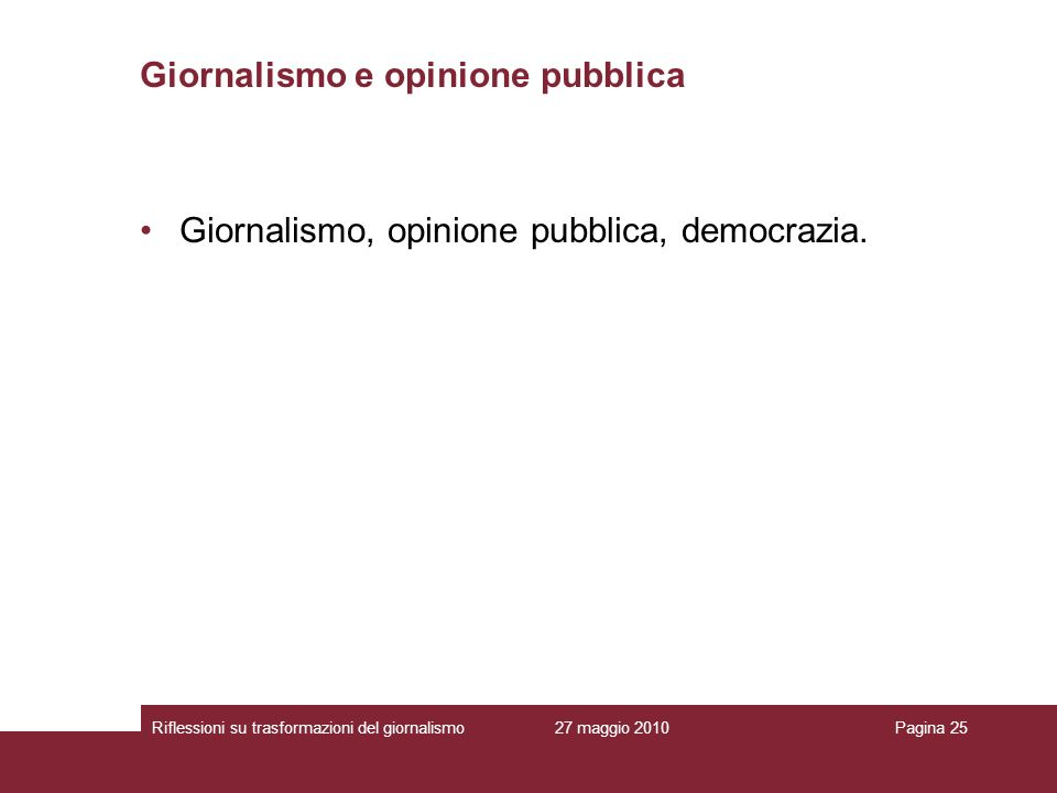 27 maggio 2010Riflessioni su trasformazioni del giornalismoPagina 25 Giornalismo e opinione pubblica Giornalismo, opinione pubblica, democrazia.