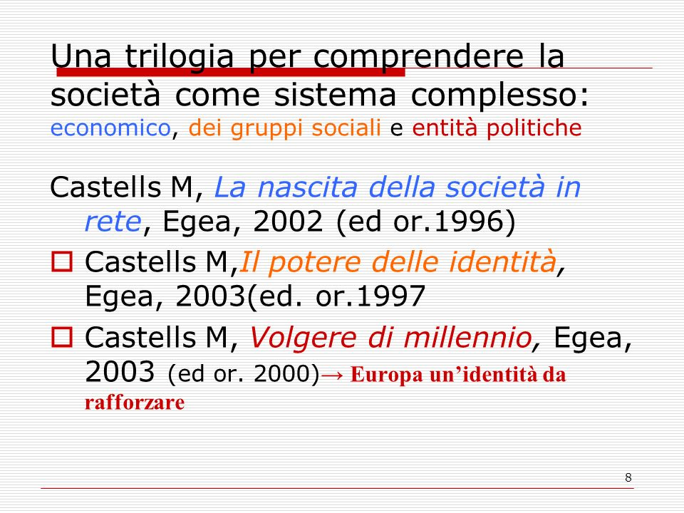 8 Una trilogia per comprendere la società come sistema complesso: economico, dei gruppi sociali e entità politiche Castells M, La nascita della societ