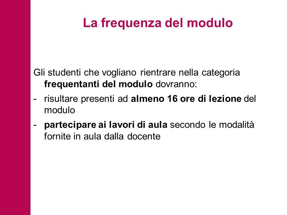 La frequenza del modulo Gli studenti che vogliano rientrare nella categoria frequentanti del modulo dovranno: -risultare presenti ad almeno 16 ore di