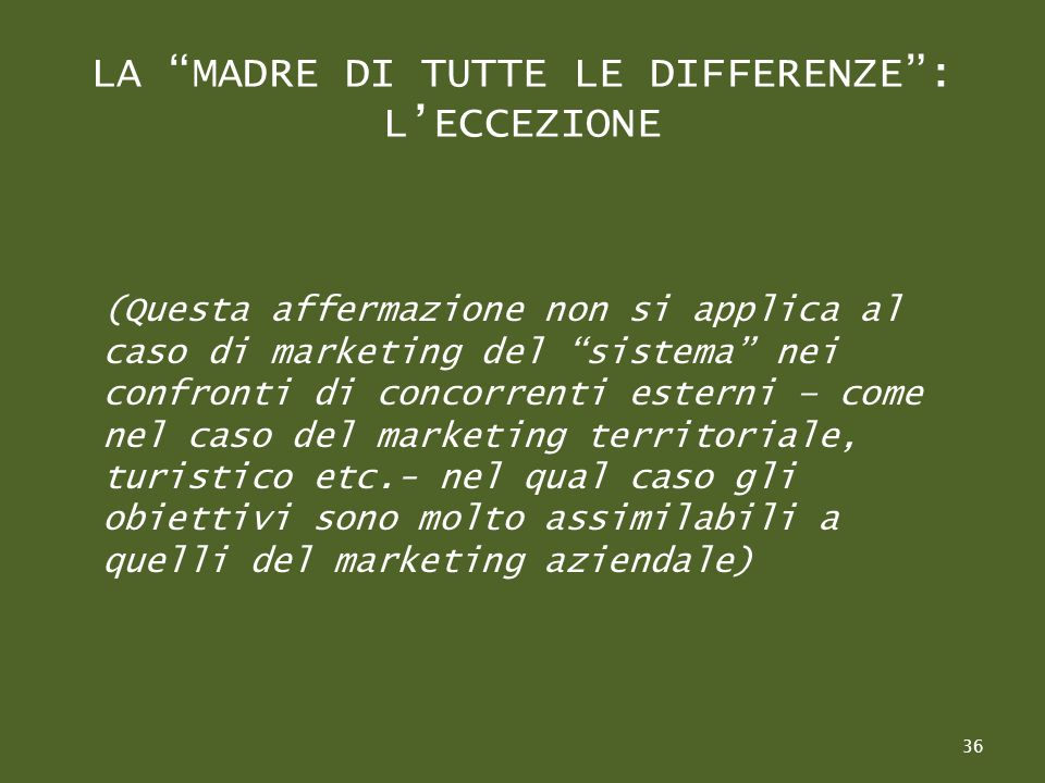 LA MADRE DI TUTTE LE DIFFERENZE: LECCEZIONE (Questa affermazione non si applica al caso di marketing del sistema nei confronti di concorrenti esterni – come nel caso del marketing territoriale, turistico etc.- nel qual caso gli obiettivi sono molto assimilabili a quelli del marketing aziendale) 36