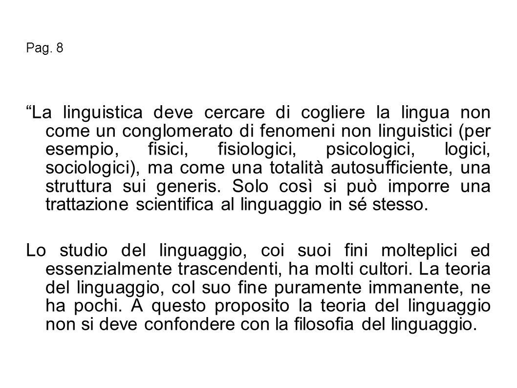 Pag. 8 La linguistica deve cercare di cogliere la lingua non come un conglomerato di fenomeni non linguistici (per esempio, fisici, fisiologici, psico