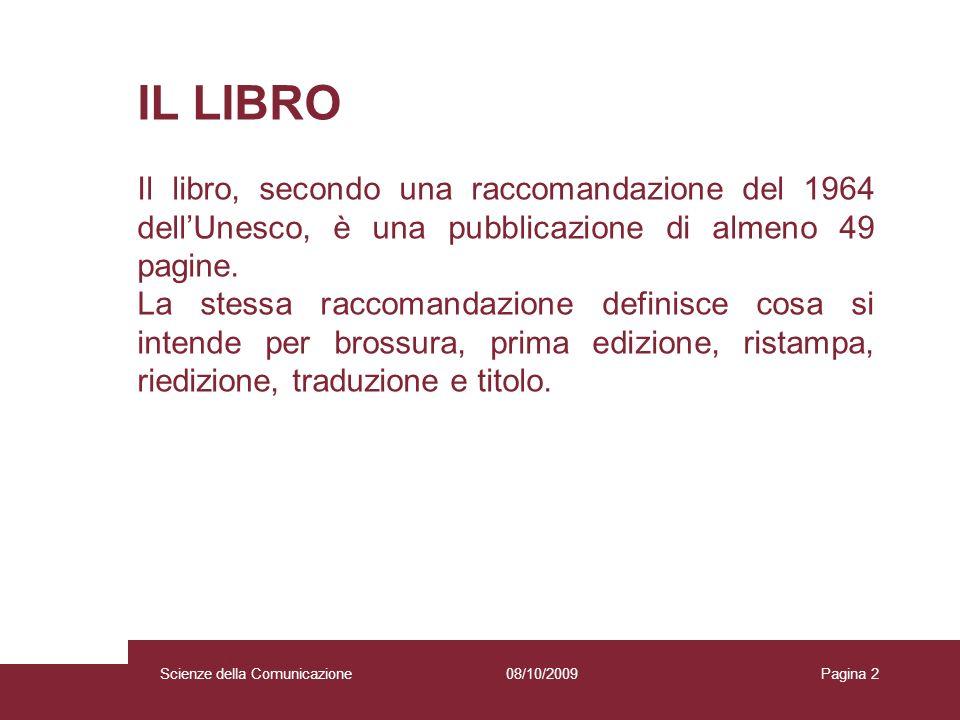 08/10/2009 Scienze della Comunicazione Pagina 2 IL LIBRO Il libro, secondo una raccomandazione del 1964 dellUnesco, è una pubblicazione di almeno 49 p