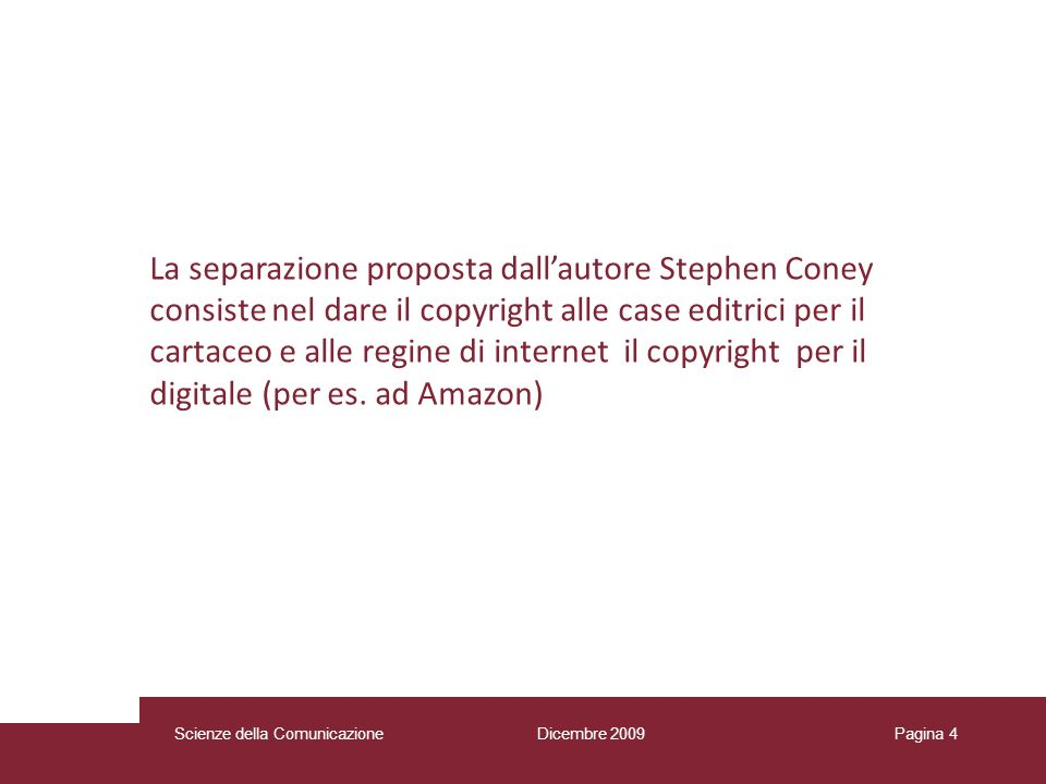 Dicembre 2009 Scienze della Comunicazione Pagina 4 La separazione proposta dallautore Stephen Coney consiste nel dare il copyright alle case editrici per il cartaceo e alle regine di internet il copyright per il digitale (per es.