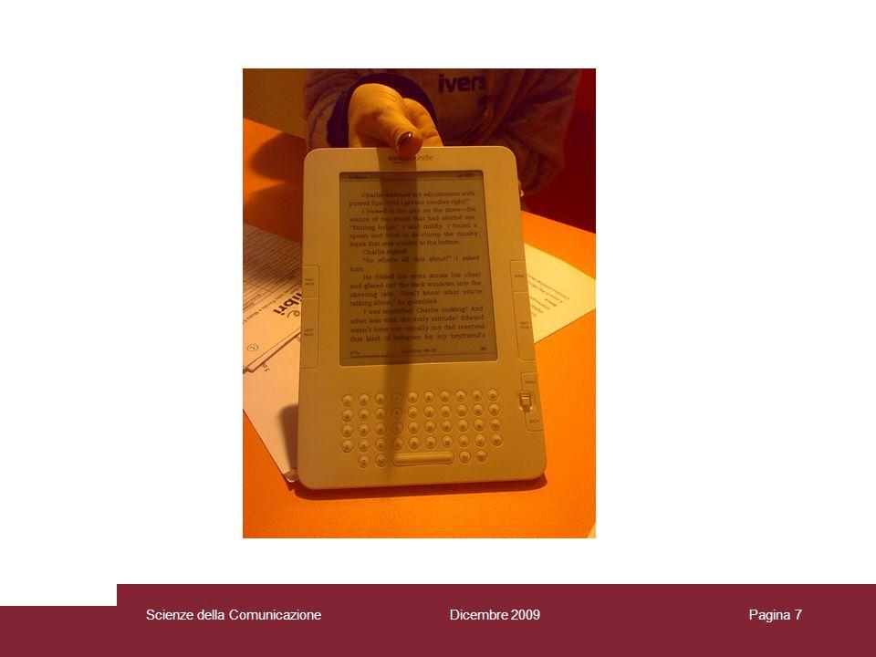 Dicembre 2009 Scienze della Comunicazione Pagina 8 Oltre al diritto dautore che potrebbe essere violato I rischi delle-book sono posizioni monopolistiche nella distribuzione posizioni monopolistiche nella circolazione dei contenuti editoriali Scienze della Comunicazione