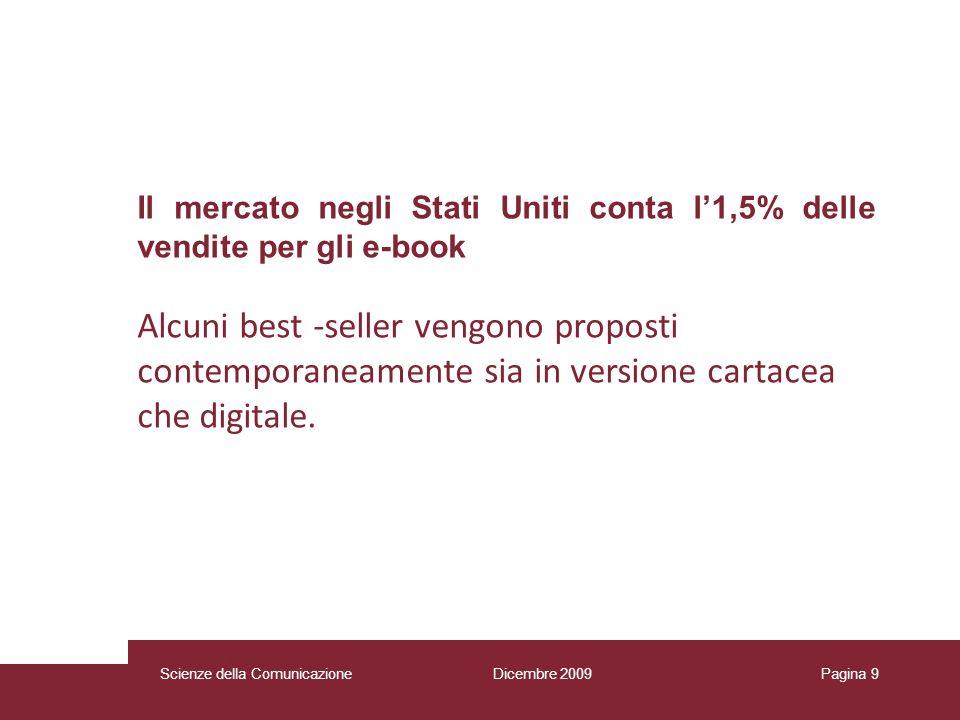 Dicembre 2009 Scienze della Comunicazione Pagina 9 Il mercato negli Stati Uniti conta l1,5% delle vendite per gli e-book Alcuni best -seller vengono proposti contemporaneamente sia in versione cartacea che digitale.