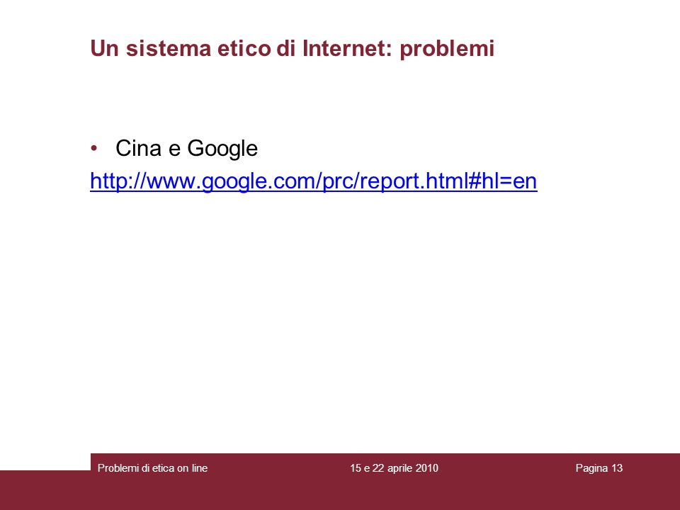 Cina e Google http://www.google.com/prc/report.html#hl=en Un sistema etico di Internet: problemi 15 e 22 aprile 2010Problemi di etica on linePagina 13