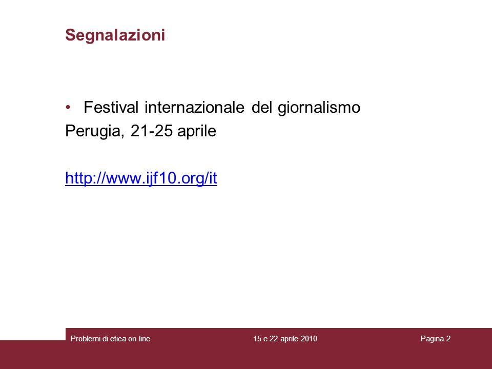 Segnalazioni Festival internazionale del giornalismo Perugia, 21-25 aprile http://www.ijf10.org/it 15 e 22 aprile 2010Problemi di etica on linePagina