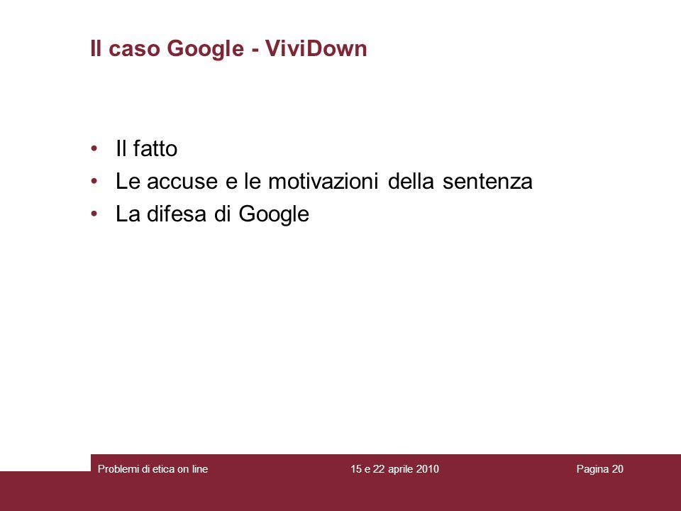 Il fatto Le accuse e le motivazioni della sentenza La difesa di Google Il caso Google - ViviDown 15 e 22 aprile 2010Problemi di etica on linePagina 20