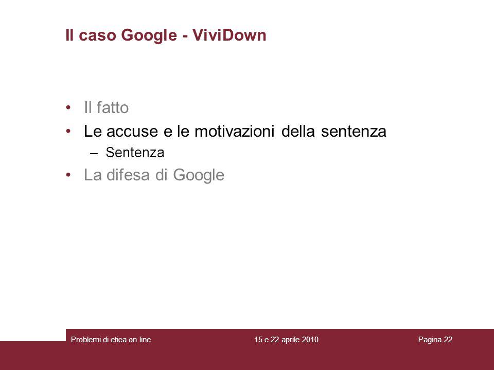 Il fatto Le accuse e le motivazioni della sentenza –Sentenza La difesa di Google Il caso Google - ViviDown 15 e 22 aprile 2010Problemi di etica on lin