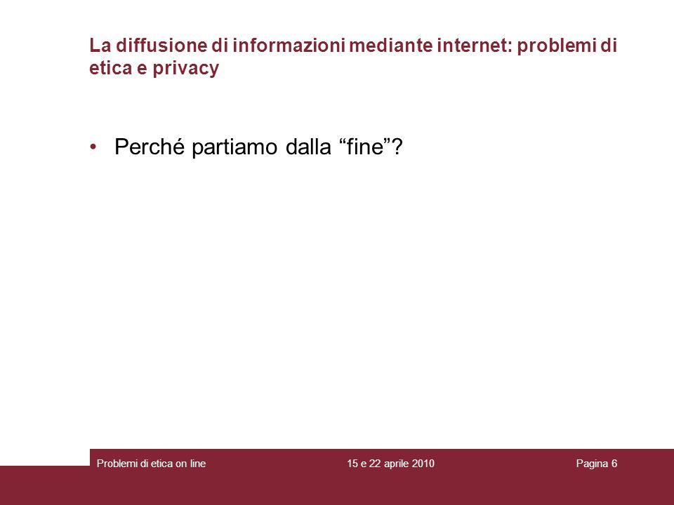 La diffusione di informazioni mediante internet: problemi di etica e privacy Perché partiamo dalla fine? 15 e 22 aprile 2010Problemi di etica on lineP