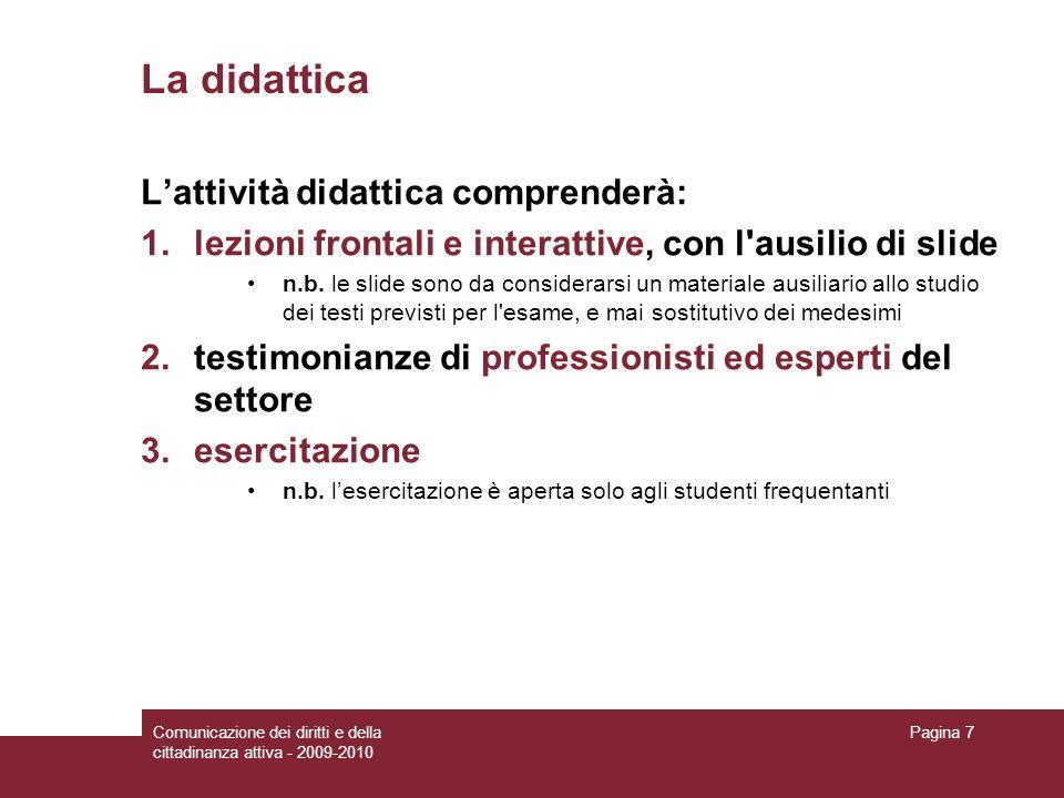 Comunicazione dei diritti e della cittadinanza attiva - 2009-2010 Pagina 7 La didattica Lattività didattica comprenderà: 1.lezioni frontali e interattive, con l ausilio di slide n.b.