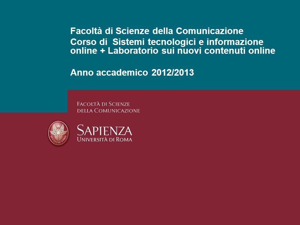 Facoltà di Scienze della Comunicazione Corso di Sistemi tecnologici e informazione online + Laboratorio sui nuovi contenuti online Anno accademico 201