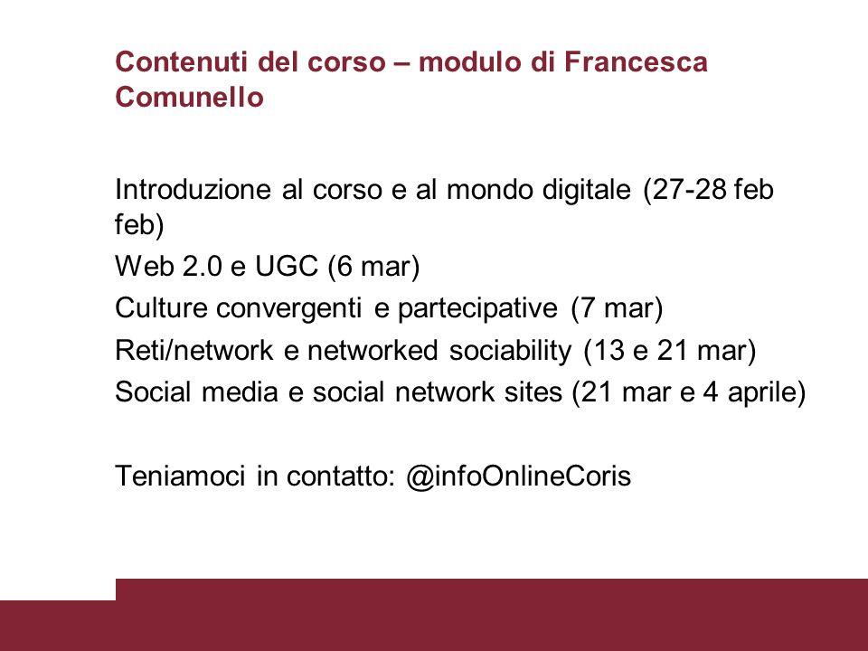 Contenuti del corso – modulo di Francesca Comunello Introduzione al corso e al mondo digitale (27-28 feb feb) Web 2.0 e UGC (6 mar) Culture convergent