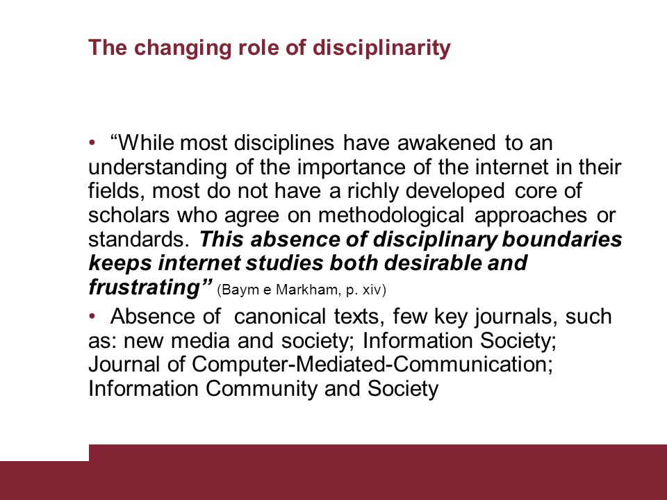 The changing role of disciplinarity While most disciplines have awakened to an understanding of the importance of the internet in their fields, most do not have a richly developed core of scholars who agree on methodological approaches or standards.