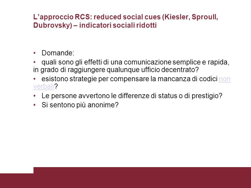 Lapproccio RCS: reduced social cues (Kiesler, Sproull, Dubrovsky) – indicatori sociali ridotti Domande: quali sono gli effetti di una comunicazione se