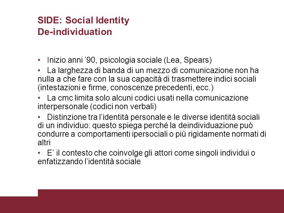 SIDE: Social Identity De-individuation Inizio anni 90, psicologia sociale (Lea, Spears) La larghezza di banda di un mezzo di comunicazione non ha null