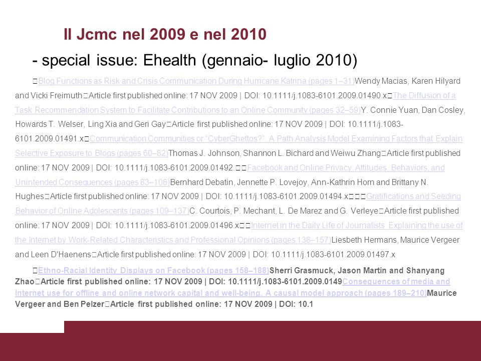 Il Jcmc nel 2009 e nel 2010 - special issue: Ehealth (gennaio- luglio 2010) Blog Functions as Risk and Crisis Communication During Hurricane Katrina (pages 1–31)Wendy Macias, Karen Hilyard and Vicki Freimuth Article first published online: 17 NOV 2009 | DOI: 10.1111/j.1083-6101.2009.01490.x The Diffusion of a Task Recommendation System to Facilitate Contributions to an Online Community (pages 32–59)Y.