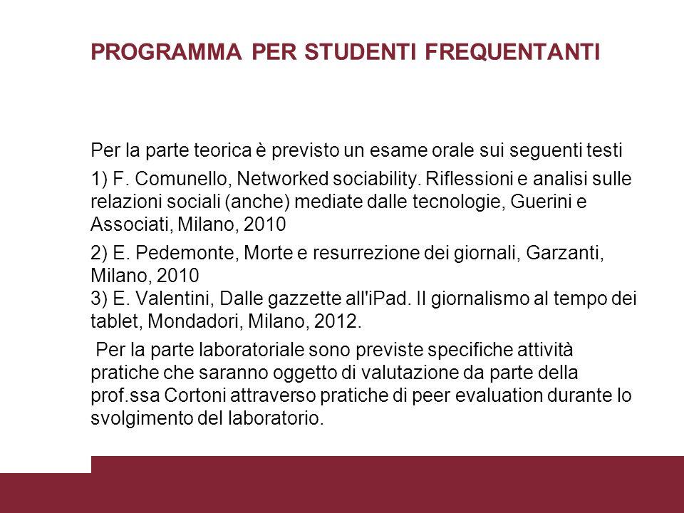 PROGRAMMA PER STUDENTI FREQUENTANTI Per la parte teorica è previsto un esame orale sui seguenti testi 1) F. Comunello, Networked sociability. Riflessi