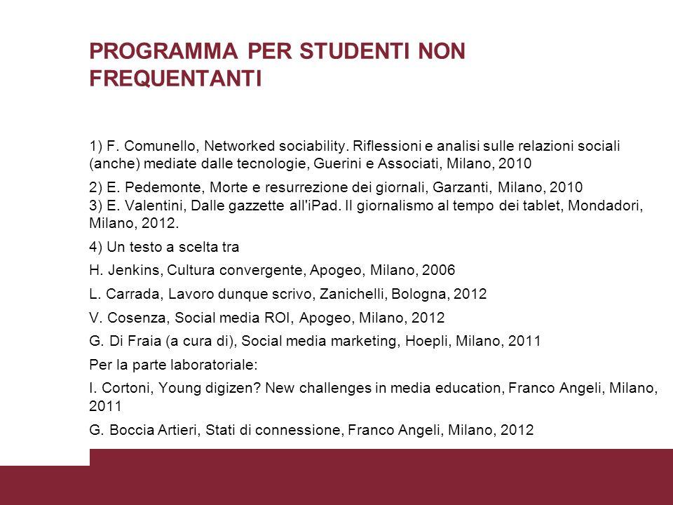 PROGRAMMA PER STUDENTI NON FREQUENTANTI 1) F. Comunello, Networked sociability. Riflessioni e analisi sulle relazioni sociali (anche) mediate dalle te