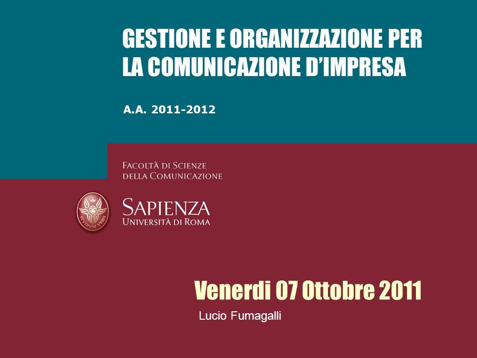 A.A. 2011-2012 GESTIONE E ORGANIZZAZIONE PER LA COMUNICAZIONE DIMPRESA Venerdi 07 Ottobre 2011 Lucio Fumagalli