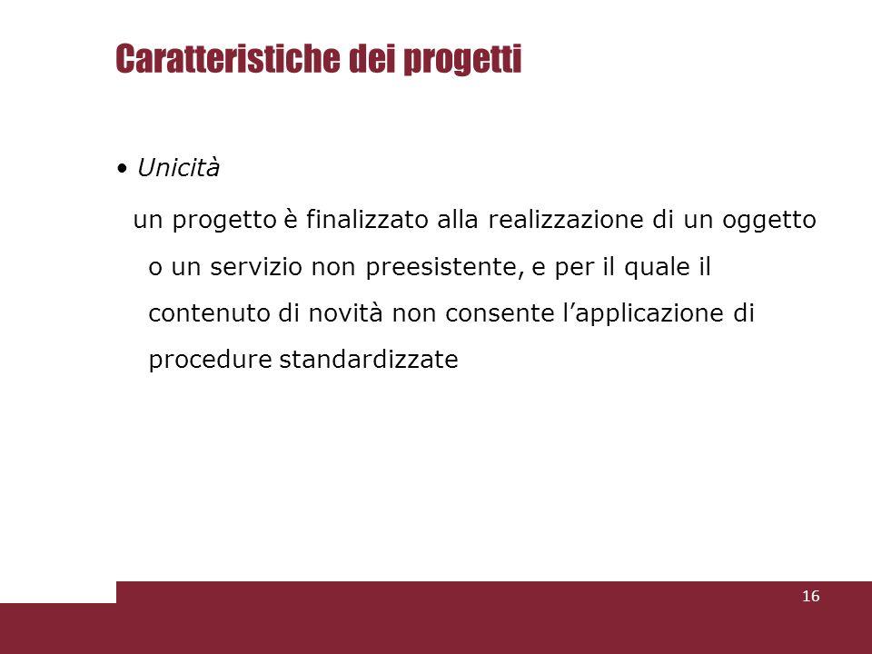 Caratteristiche dei progetti Unicità un progetto è finalizzato alla realizzazione di un oggetto o un servizio non preesistente, e per il quale il contenuto di novità non consente lapplicazione di procedure standardizzate 16