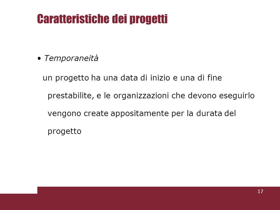 Caratteristiche dei progetti Temporaneità un progetto ha una data di inizio e una di fine prestabilite, e le organizzazioni che devono eseguirlo vengono create appositamente per la durata del progetto 17